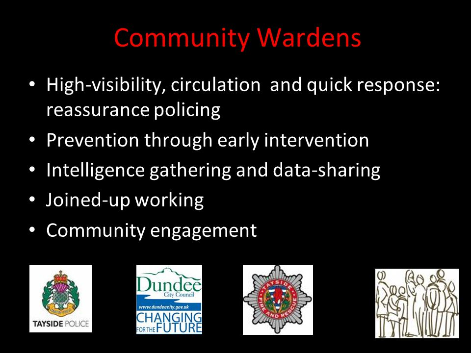 Community Wardens High-visibility, circulation and quick response: reassurance policing Prevention through early intervention Intelligence gathering and data-sharing Joined-up working Community engagement