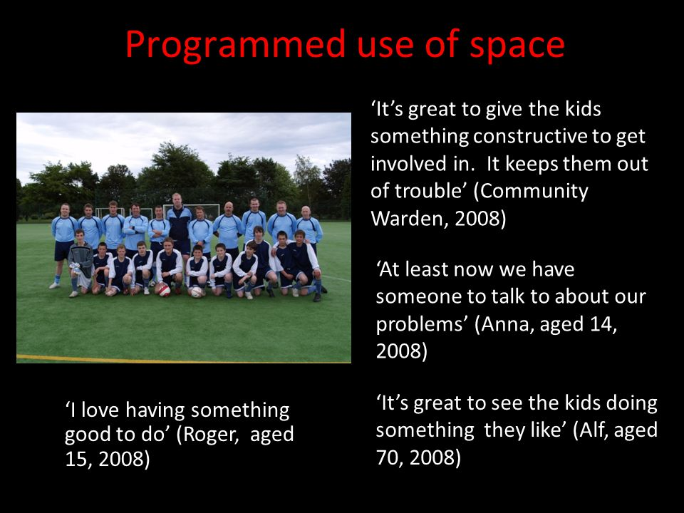 Programmed use of space 'I love having something good to do' (Roger, aged 15, 2008) 'It's great to give the kids something constructive to get involved in.