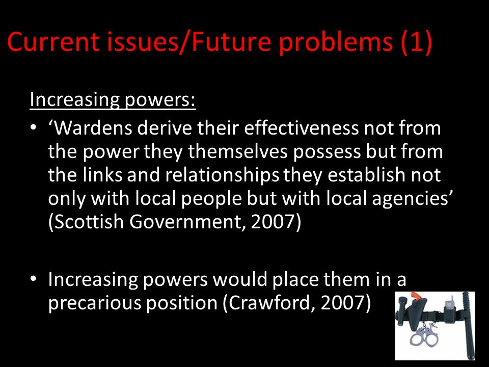 Current issues/Future problems (1) Increasing powers: 'Wardens derive their effectiveness not from the power they themselves possess but from the links and relationships they establish not only with local people but with local agencies' (Scottish Government, 2007) Increasing powers would place them in a precarious position (Crawford, 2007)