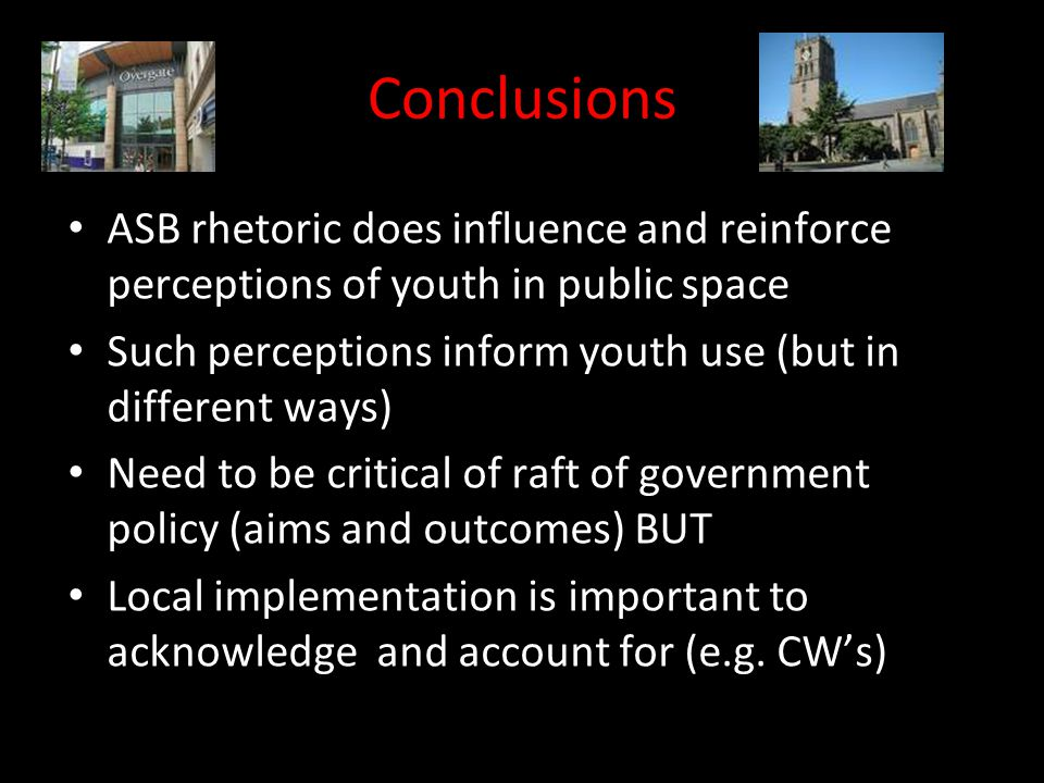Conclusions ASB rhetoric does influence and reinforce perceptions of youth in public space Such perceptions inform youth use (but in different ways) Need to be critical of raft of government policy (aims and outcomes) BUT Local implementation is important to acknowledge and account for (e.g.