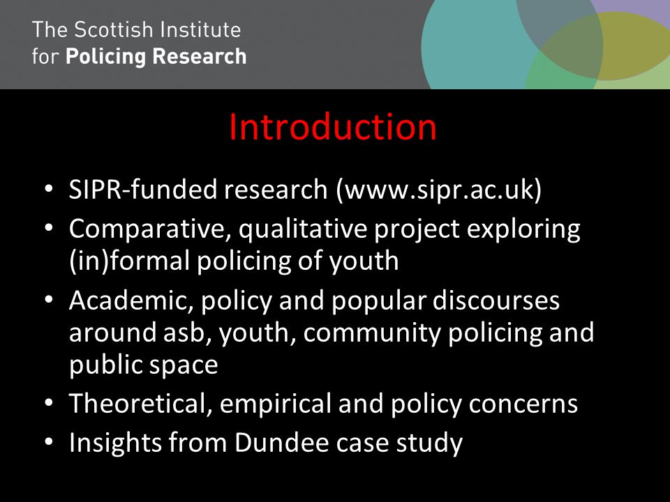 Introduction SIPR-funded research (www.sipr.ac.uk) Comparative, qualitative project exploring (in)formal policing of youth Academic, policy and popula