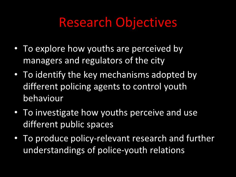 Research Objectives To explore how youths are perceived by managers and regulators of the city To identify the key mechanisms adopted by different policing agents to control youth behaviour To investigate how youths perceive and use different public spaces To produce policy-relevant research and further understandings of police-youth relations