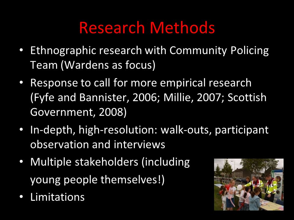 Research Methods Ethnographic research with Community Policing Team (Wardens as focus) Response to call for more empirical research (Fyfe and Banniste