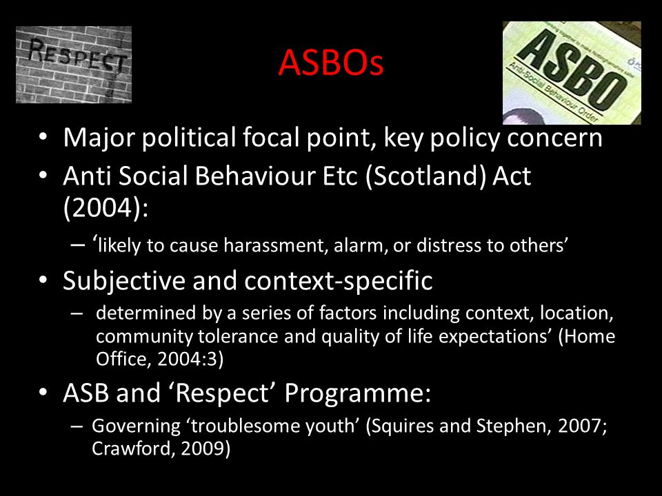 ASBOs Major political focal point, key policy concern Anti Social Behaviour Etc (Scotland) Act (2004): – ' likely to cause harassment, alarm, or distress to others' Subjective and context-specific – determined by a series of factors including context, location, community tolerance and quality of life expectations' (Home Office, 2004:3) ASB and 'Respect' Programme: – Governing 'troublesome youth' (Squires and Stephen, 2007; Crawford, 2009)