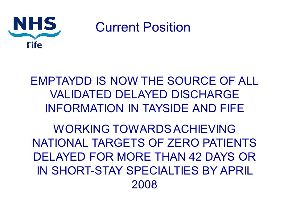 EMPTAYDD IS NOW THE SOURCE OF ALL VALIDATED DELAYED DISCHARGE INFORMATION IN TAYSIDE AND FIFE WORKING TOWARDS ACHIEVING NATIONAL TARGETS OF ZERO PATIENTS DELAYED FOR MORE THAN 42 DAYS OR IN SHORT-STAY SPECIALTIES BY APRIL 2008 Current Position