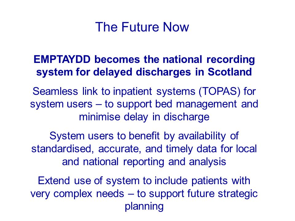 EMPTAYDD becomes the national recording system for delayed discharges in Scotland Seamless link to inpatient systems (TOPAS) for system users – to support bed management and minimise delay in discharge System users to benefit by availability of standardised, accurate, and timely data for local and national reporting and analysis Extend use of system to include patients with very complex needs – to support future strategic planning The Future Now