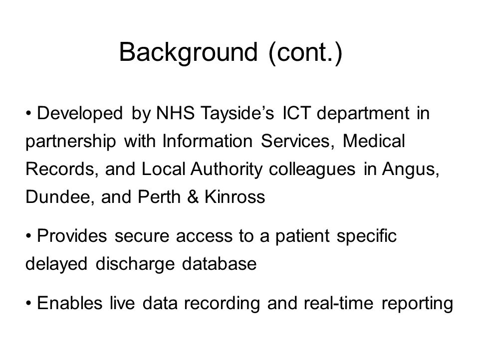 Background (cont.) Developed by NHS Tayside's ICT department in partnership with Information Services, Medical Records, and Local Authority colleagues in Angus, Dundee, and Perth & Kinross Provides secure access to a patient specific delayed discharge database Enables live data recording and real-time reporting