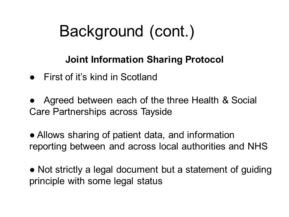 Background (cont.) Joint Information Sharing Protocol ● First of it's kind in Scotland ● Agreed between each of the three Health & Social Care Partnerships across Tayside ● Allows sharing of patient data, and information reporting between and across local authorities and NHS ● Not strictly a legal document but a statement of guiding principle with some legal status
