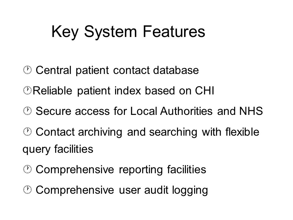  Central patient contact database  Reliable patient index based on CHI  Secure access for Local Authorities and NHS  Contact archiving and searching with flexible query facilities  Comprehensive reporting facilities  Comprehensive user audit logging Key System Features