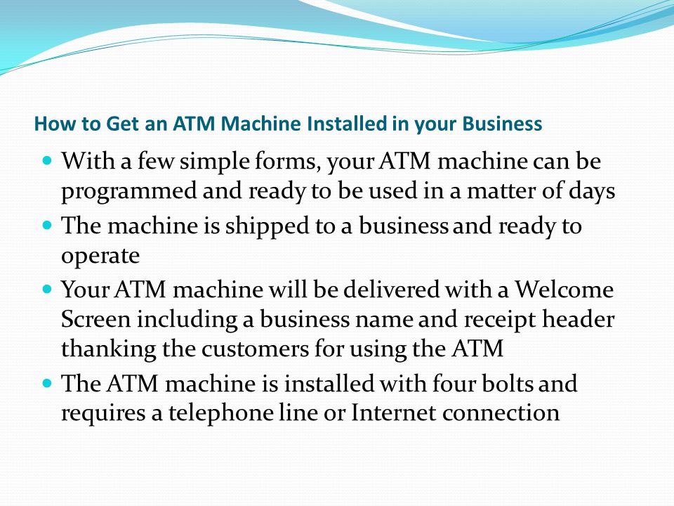 How to Get an ATM Machine Installed in your Business With a few simple forms, your ATM machine can be programmed and ready to be used in a matter of days The machine is shipped to a business and ready to operate Your ATM machine will be delivered with a Welcome Screen including a business name and receipt header thanking the customers for using the ATM The ATM machine is installed with four bolts and requires a telephone line or Internet connection