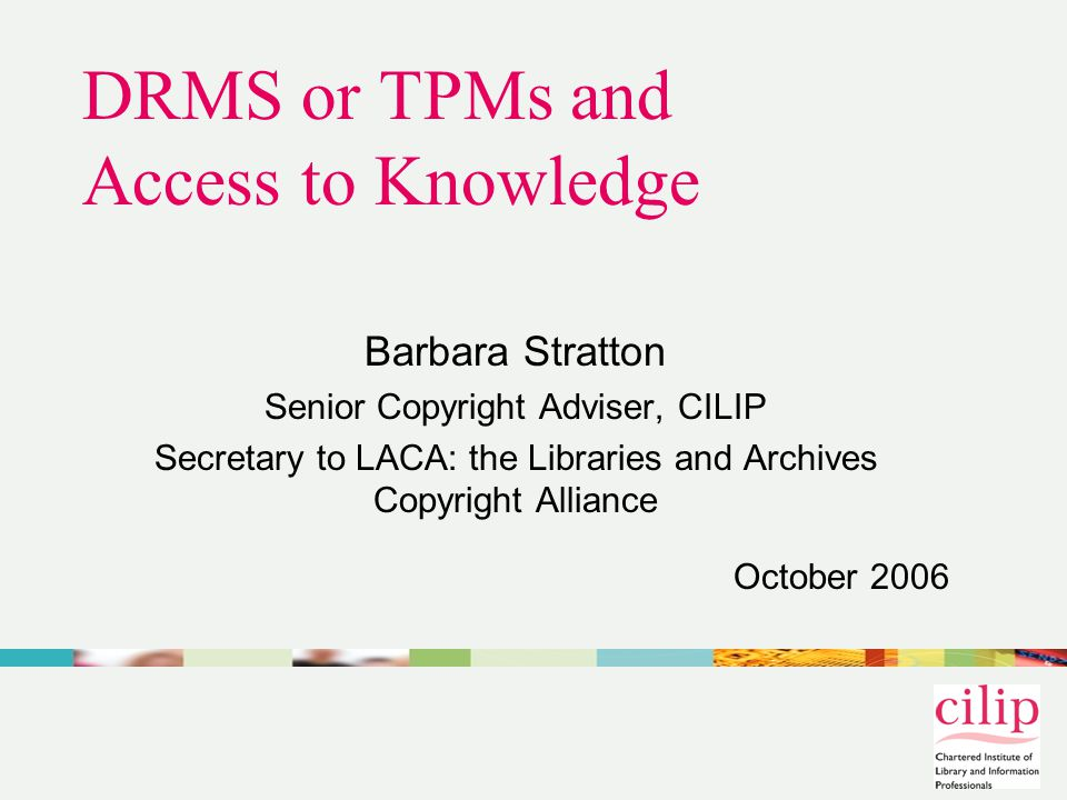 DRMS or TPMs and Access to Knowledge Barbara Stratton Senior Copyright Adviser, CILIP Secretary to LACA: the Libraries and Archives Copyright Alliance October 2006