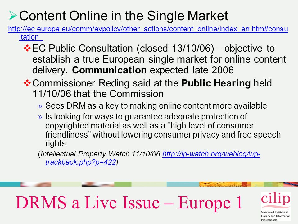 DRMS a Live Issue – Europe 1  Content Online in the Single Market http://ec.europa.eu/comm/avpolicy/other_actions/content_online/index_en.htm#consu ltation_  EC Public Consultation (closed 13/10/06) – objective to establish a true European single market for online content delivery.