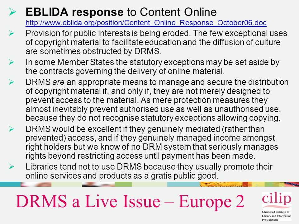 DRMS a Live Issue – Europe 2  EBLIDA response to Content Online http://www.eblida.org/position/Content_Online_Response_October06.doc http://www.eblida.org/position/Content_Online_Response_October06.doc  Provision for public interests is being eroded.