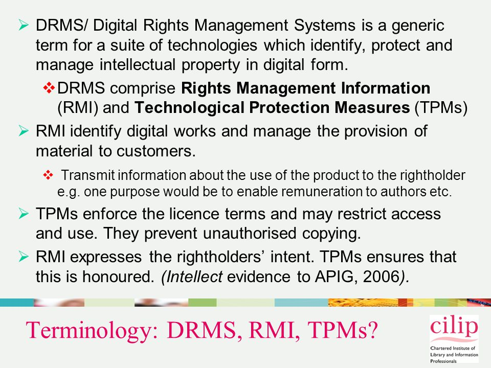 The Legislative Framework  Circumvention of TPMs / removal of RMI prohibited by  WIPO Copyright Treaty 1996 (WCT) »Arts.11 (TPMs) & 12 (RMI)  Information Society (InfoSoc) Directive (2001/29/EC) implementing WCT »Arts 6 (TPMs) & 7 (RMI)  UK Copyright Designs and Patents Act 1988 implementing InfoSoc Directive (CDPA s.296)