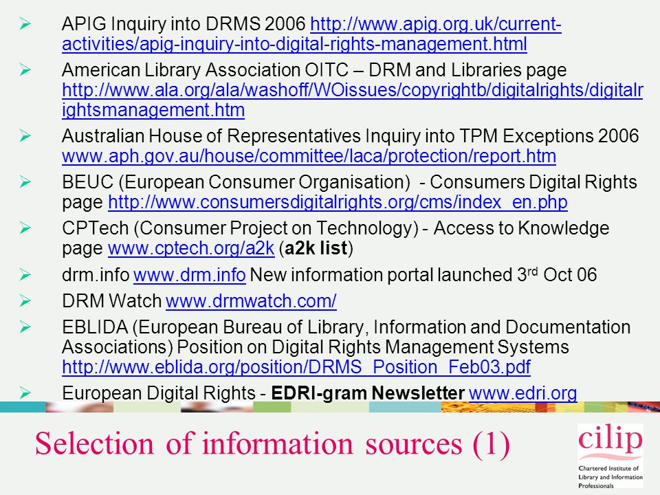 Selection of information sources (1)  APIG Inquiry into DRMS 2006 http://www.apig.org.uk/current- activities/apig-inquiry-into-digital-rights-management.htmlhttp://www.apig.org.uk/current- activities/apig-inquiry-into-digital-rights-management.html  American Library Association OITC – DRM and Libraries page http://www.ala.org/ala/washoff/WOissues/copyrightb/digitalrights/digitalr ightsmanagement.htm http://www.ala.org/ala/washoff/WOissues/copyrightb/digitalrights/digitalr ightsmanagement.htm  Australian House of Representatives Inquiry into TPM Exceptions 2006 www.aph.gov.au/house/committee/laca/protection/report.htm www.aph.gov.au/house/committee/laca/protection/report.htm  BEUC (European Consumer Organisation) - Consumers Digital Rights page http://www.consumersdigitalrights.org/cms/index_en.phphttp://www.consumersdigitalrights.org/cms/index_en.php  CPTech (Consumer Project on Technology) - Access to Knowledge page www.cptech.org/a2k (a2k list)www.cptech.org/a2k  drm.info www.drm.info New information portal launched 3 rd Oct 06www.drm.info  DRM Watch www.drmwatch.com/www.drmwatch.com/  EBLIDA (European Bureau of Library, Information and Documentation Associations) Position on Digital Rights Management Systems http://www.eblida.org/position/DRMS_Position_Feb03.pdf http://www.eblida.org/position/DRMS_Position_Feb03.pdf  European Digital Rights - EDRI-gram Newsletter www.edri.orgwww.edri.org
