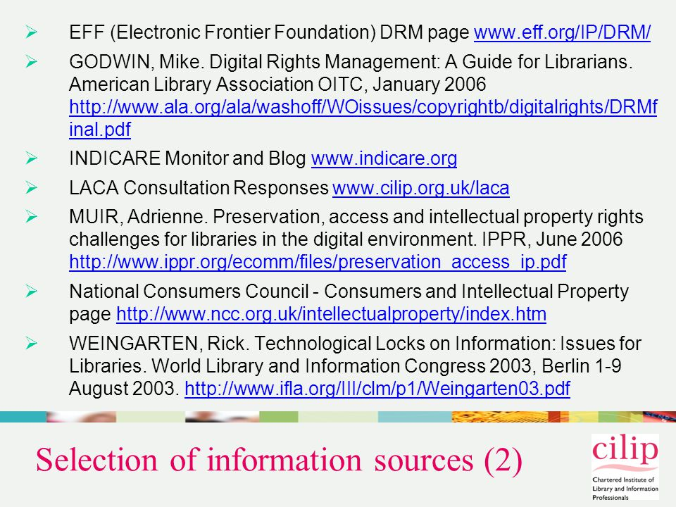 Selection of information sources (2)  EFF (Electronic Frontier Foundation) DRM page www.eff.org/IP/DRM/www.eff.org/IP/DRM/  GODWIN, Mike.