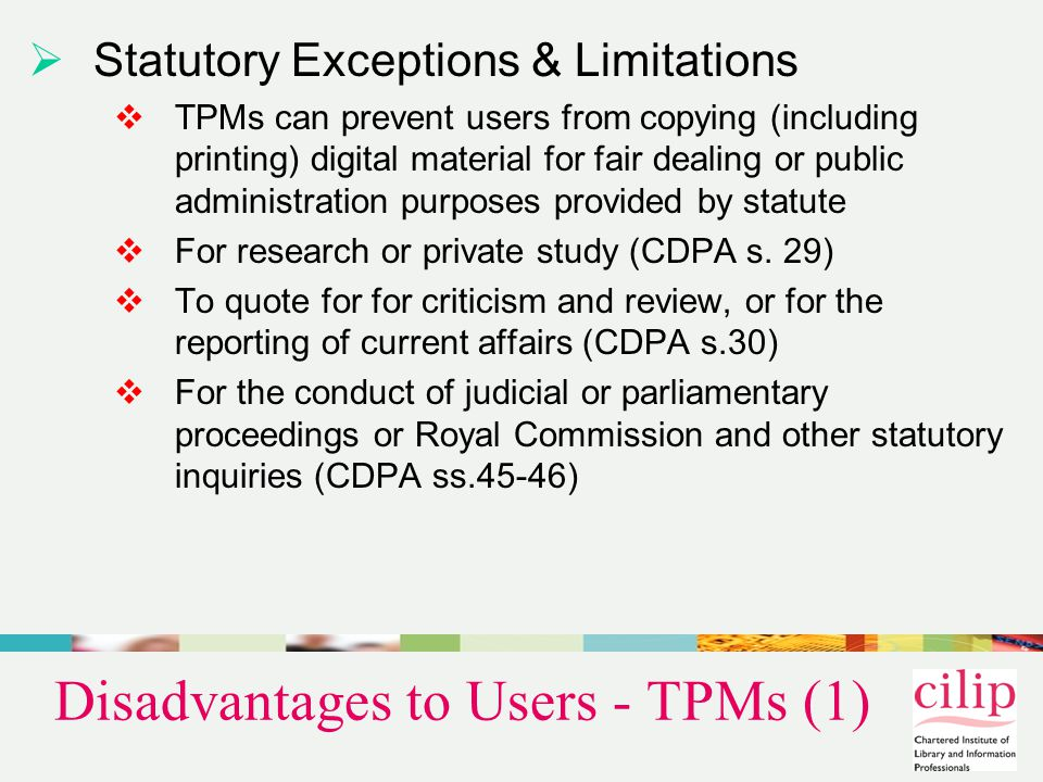 Disadvantages to Users - TPMs (2)  Print disabled people  TPMs on many products are contravening disability discrimination law (SENDA, DDA, CDPA s.31A-F)  They often prevent legitimate copying for the production of accessible copies for 'print disabled' people and the deployment of 'read aloud' software to aid the visually impaired.