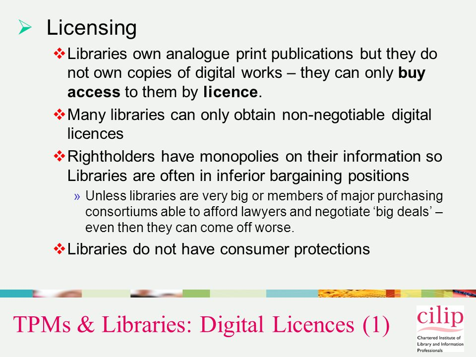 TPMs & Libraries: Digital Licences (2)  Licences are contracts  Contracts in the UK may override copyright Exceptions …Digital material generally comes with a contract, and these contracts are nearly always more restrictive than existing copyright law and frequently prevent copying, archiving and access by the visually impaired. (Lynne Brindley, CEO British Library, BL Press Release 05/06/06)  From a sample of 30 licences offered to the BL  Only 2 provided access compliant with statutory fair dealing (28 did not).