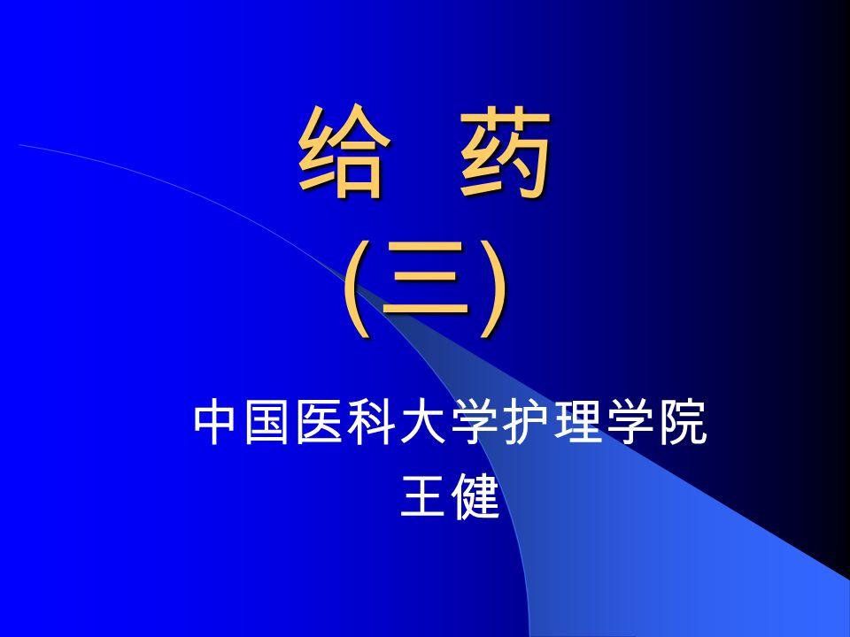 给 药 ( 三 ) 中国医科大学护理学院 王健