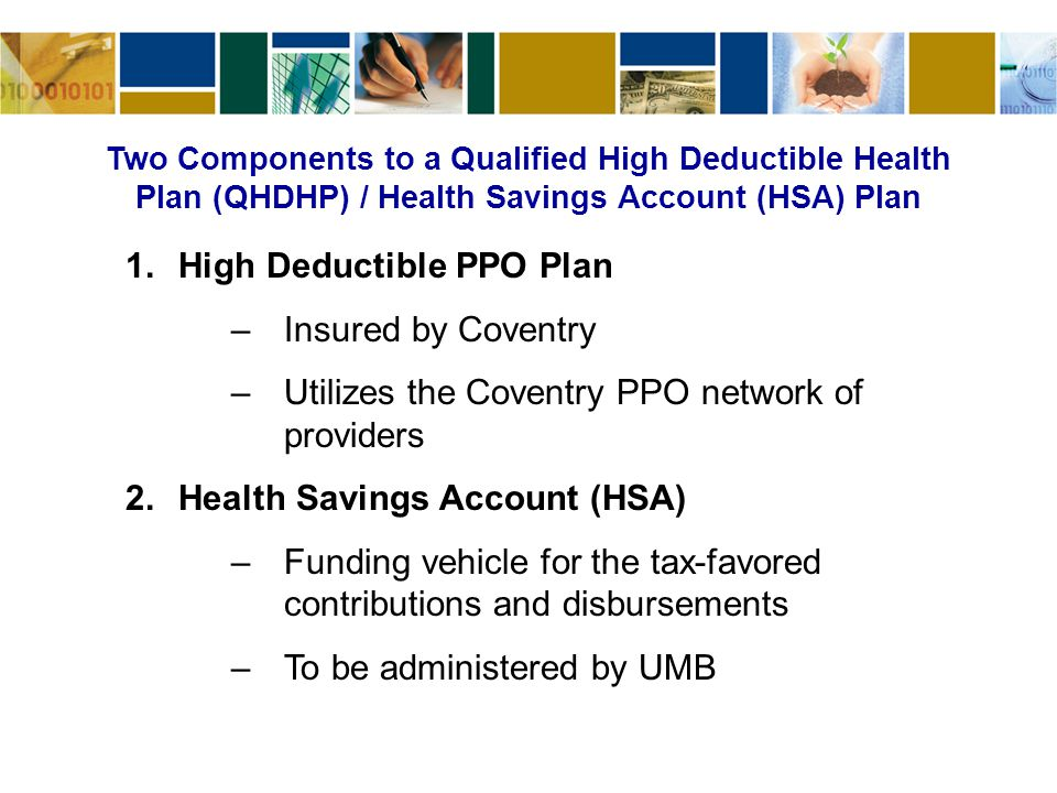 Two Components to a Qualified High Deductible Health Plan (QHDHP) / Health Savings Account (HSA) Plan 1.High Deductible PPO Plan –Insured by Coventry –Utilizes the Coventry PPO network of providers 2.Health Savings Account (HSA) –Funding vehicle for the tax-favored contributions and disbursements –To be administered by UMB