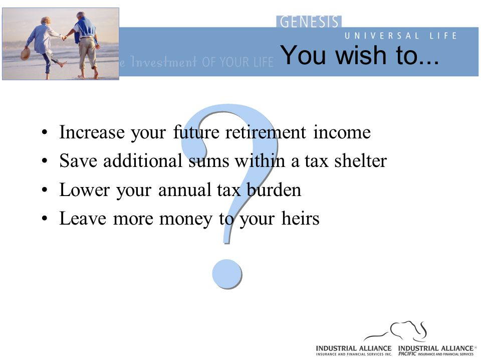 ? ? You wish to... Increase your future retirement income Save additional sums within a tax shelter Lower your annual tax burden Leave more money to y