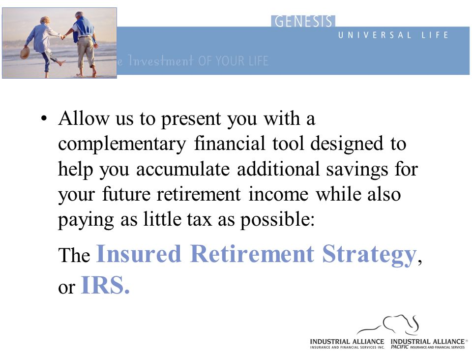 Allow us to present you with a complementary financial tool designed to help you accumulate additional savings for your future retirement income while also paying as little tax as possible: The Insured Retirement Strategy, or IRS.