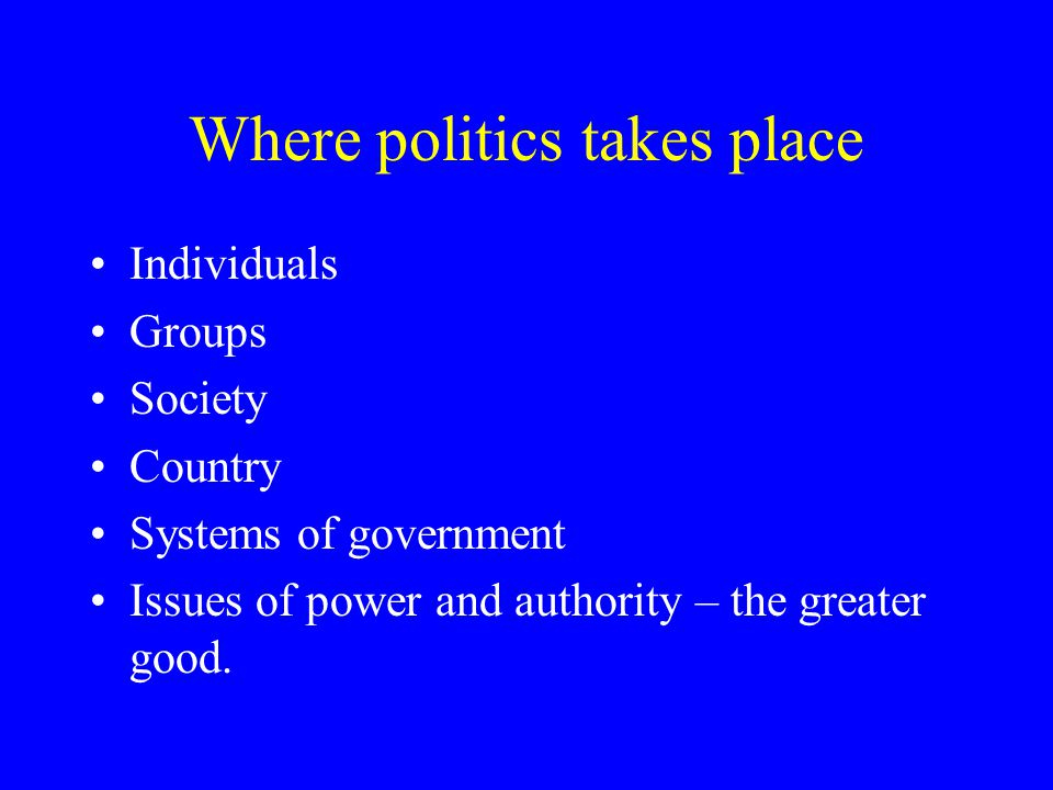 Where politics takes place Individuals Groups Society Country Systems of government Issues of power and authority – the greater good.
