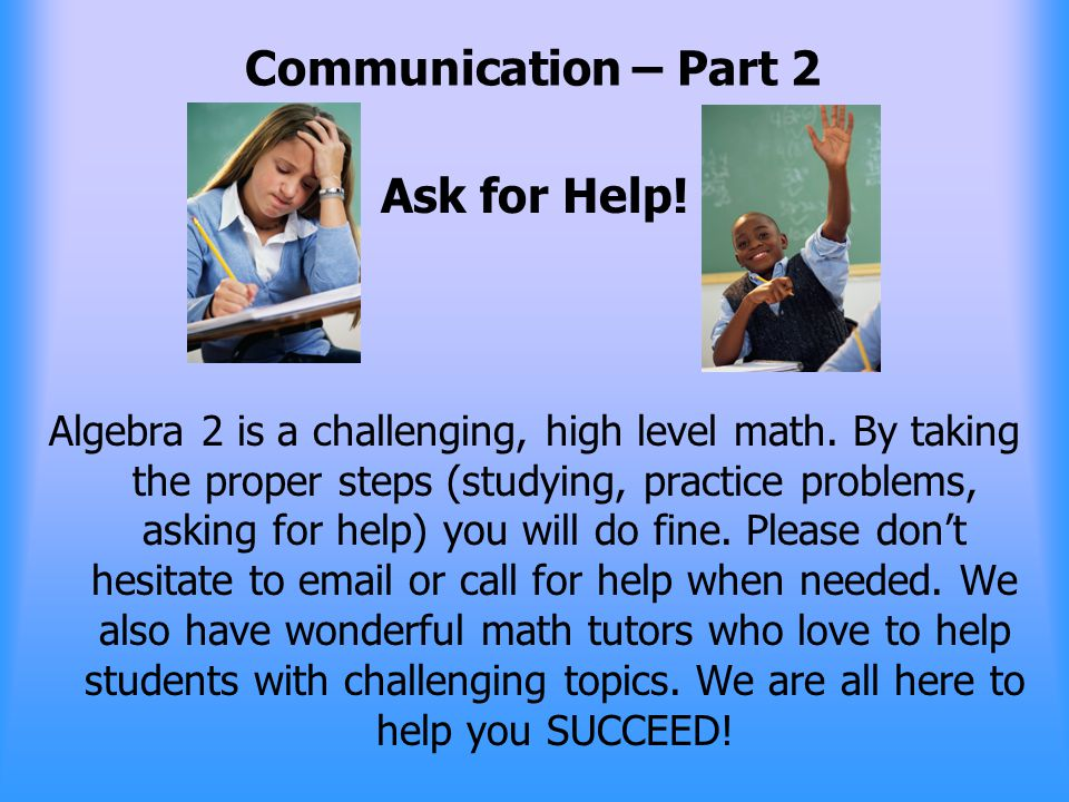Communication – Part 2 Ask for Help. Algebra 2 is a challenging, high level math.