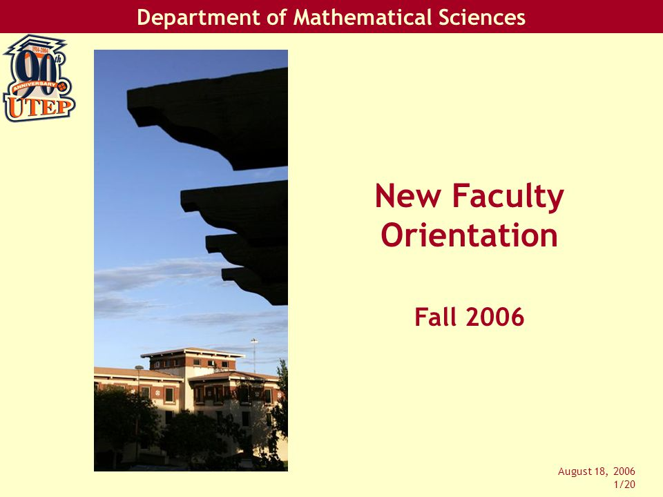 Department of Mathematical Sciences August 18, 2006 12/20 Teaching Classes: Syllabus –At least: Name, contact information, office hours, course content, your attendance policy, your calculator policy, grade computation –Department needs a copy of your syllabus!
