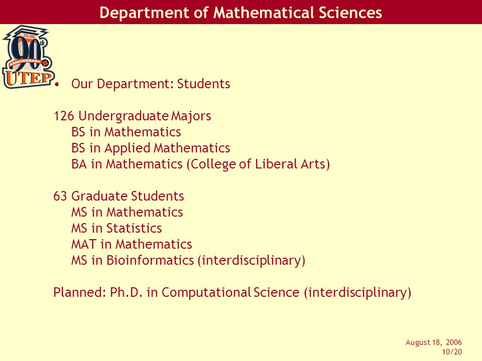 Department of Mathematical Sciences August 18, 2006 10/20 Our Department: Students 126 Undergraduate Majors BS in Mathematics BS in Applied Mathematics BA in Mathematics (College of Liberal Arts) 63 Graduate Students MS in Mathematics MS in Statistics MAT in Mathematics MS in Bioinformatics (interdisciplinary) Planned: Ph.D.