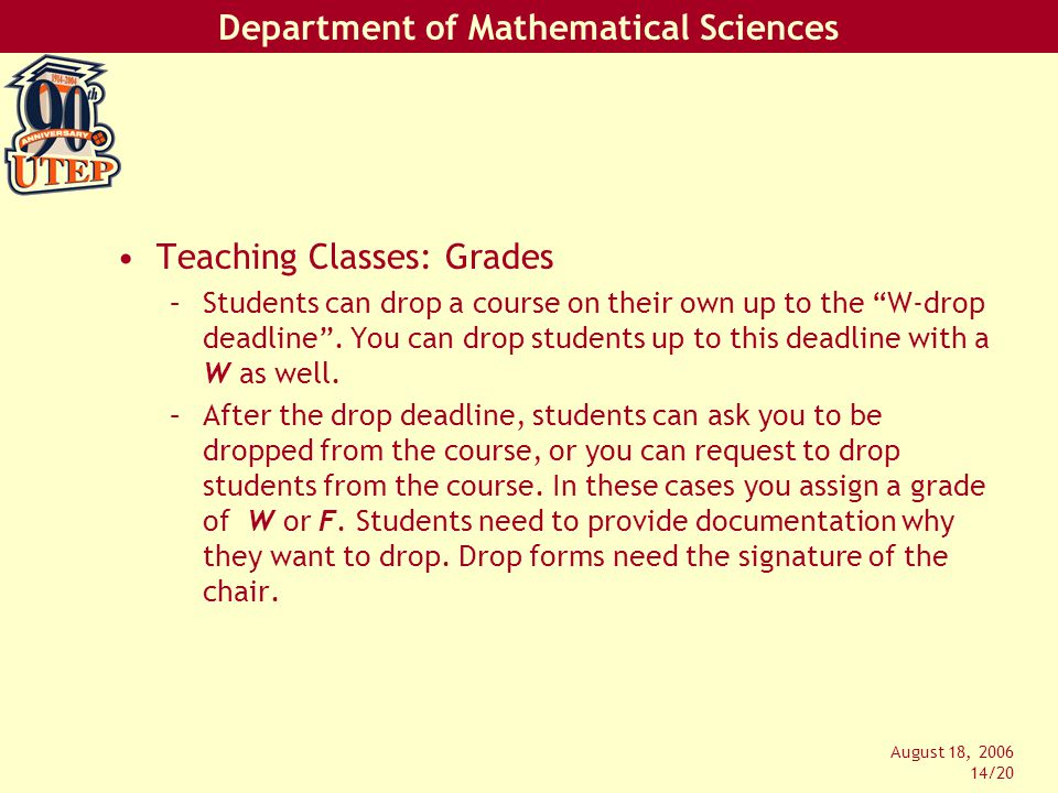 Department of Mathematical Sciences August 18, 2006 14/20 Teaching Classes: Grades –Students can drop a course on their own up to the W-drop deadline .