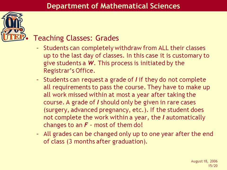 Department of Mathematical Sciences August 18, 2006 15/20 Teaching Classes: Grades –Students can completely withdraw from ALL their classes up to the last day of classes.