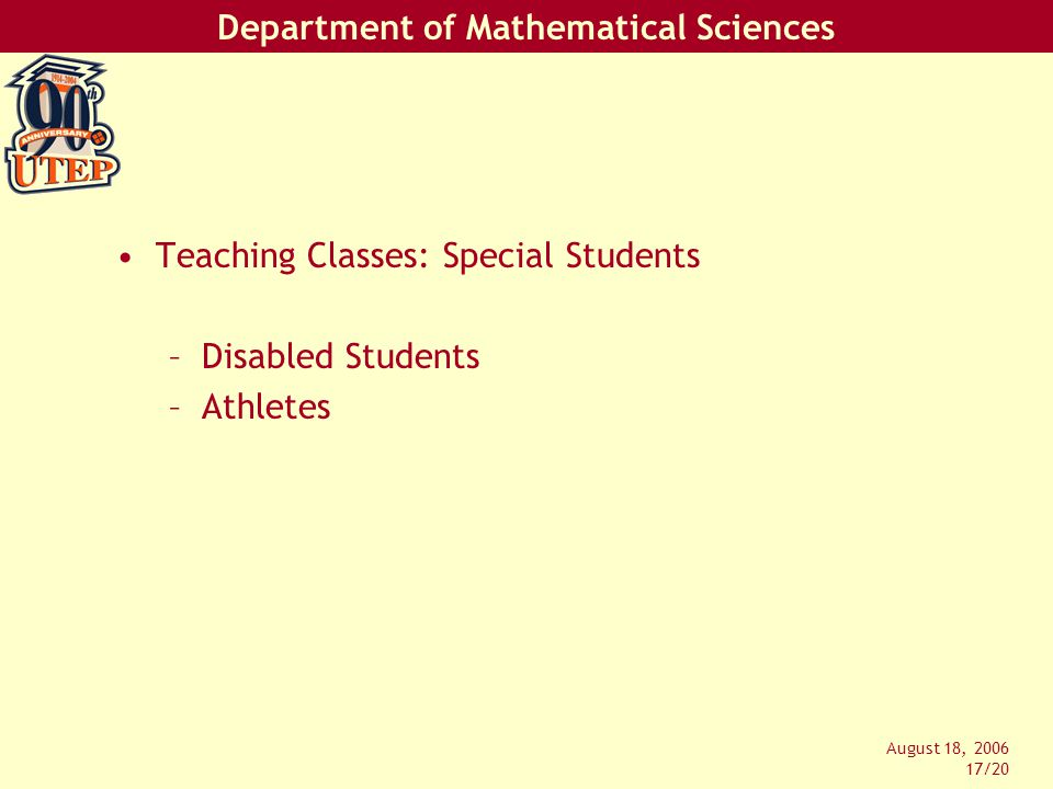 Department of Mathematical Sciences August 18, 2006 17/20 Teaching Classes: Special Students –Disabled Students –Athletes
