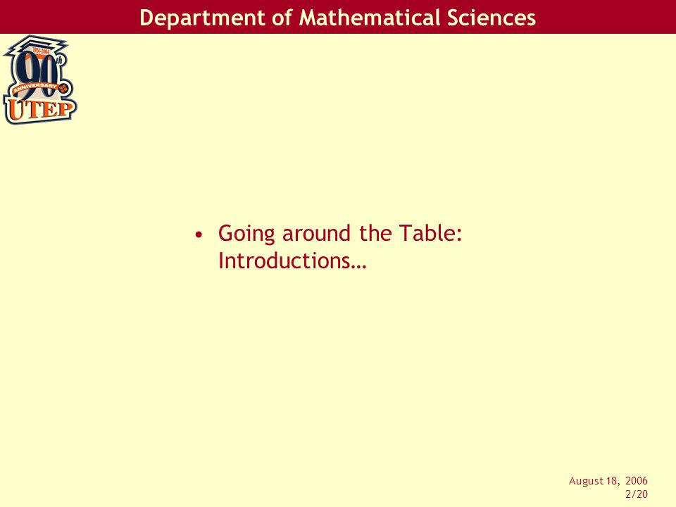 Department of Mathematical Sciences August 18, 2006 2/20 Going around the Table: Introductions…