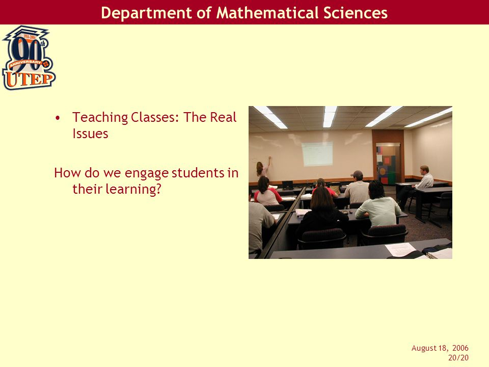Department of Mathematical Sciences August 18, 2006 20/20 Teaching Classes: The Real Issues How do we engage students in their learning