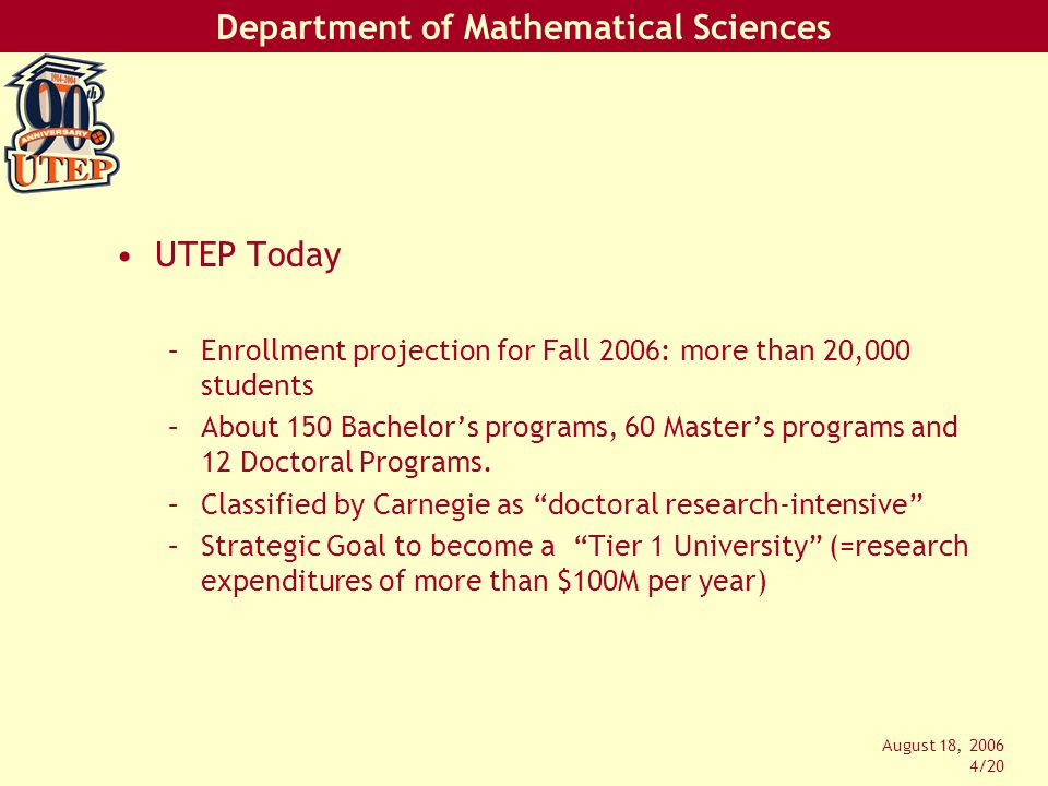 Department of Mathematical Sciences August 18, 2006 4/20 UTEP Today –Enrollment projection for Fall 2006: more than 20,000 students –About 150 Bachelor's programs, 60 Master's programs and 12 Doctoral Programs.