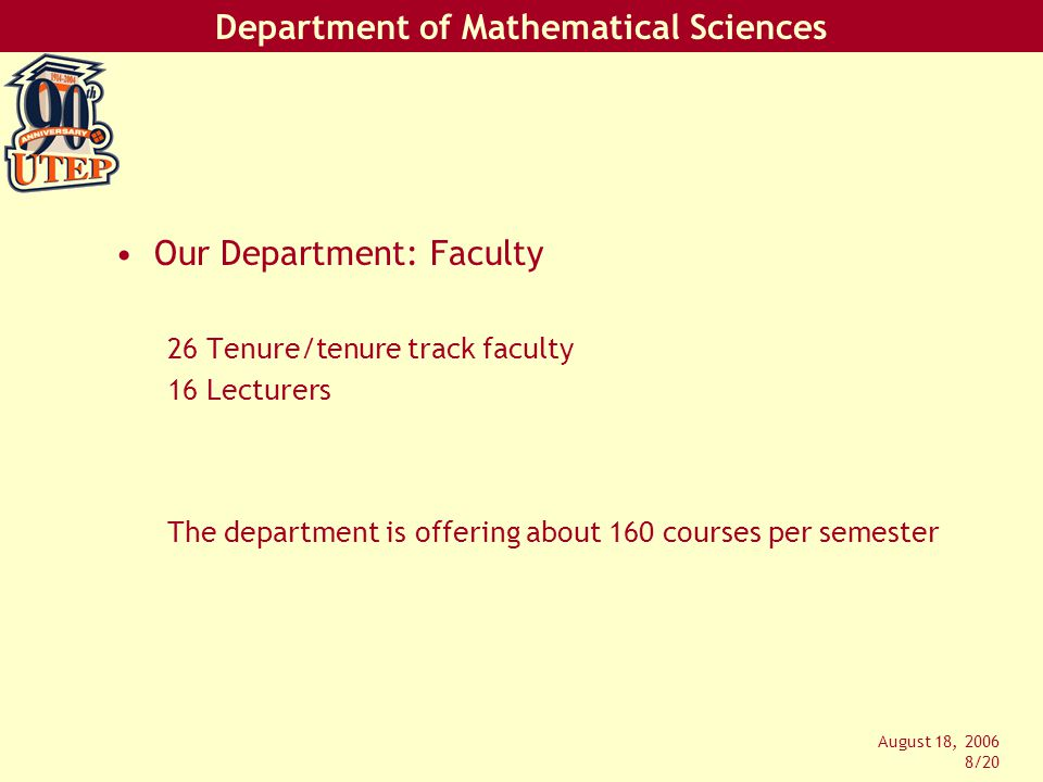 Department of Mathematical Sciences August 18, 2006 8/20 Our Department: Faculty 26 Tenure/tenure track faculty 16 Lecturers The department is offering about 160 courses per semester