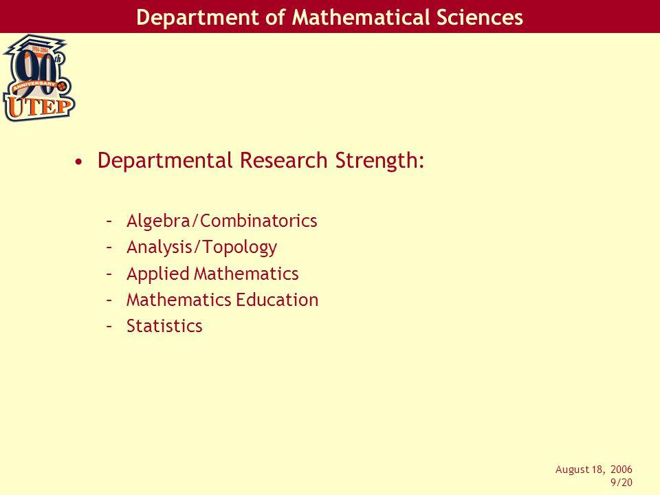 Department of Mathematical Sciences August 18, 2006 9/20 Departmental Research Strength: –Algebra/Combinatorics –Analysis/Topology –Applied Mathematics –Mathematics Education –Statistics