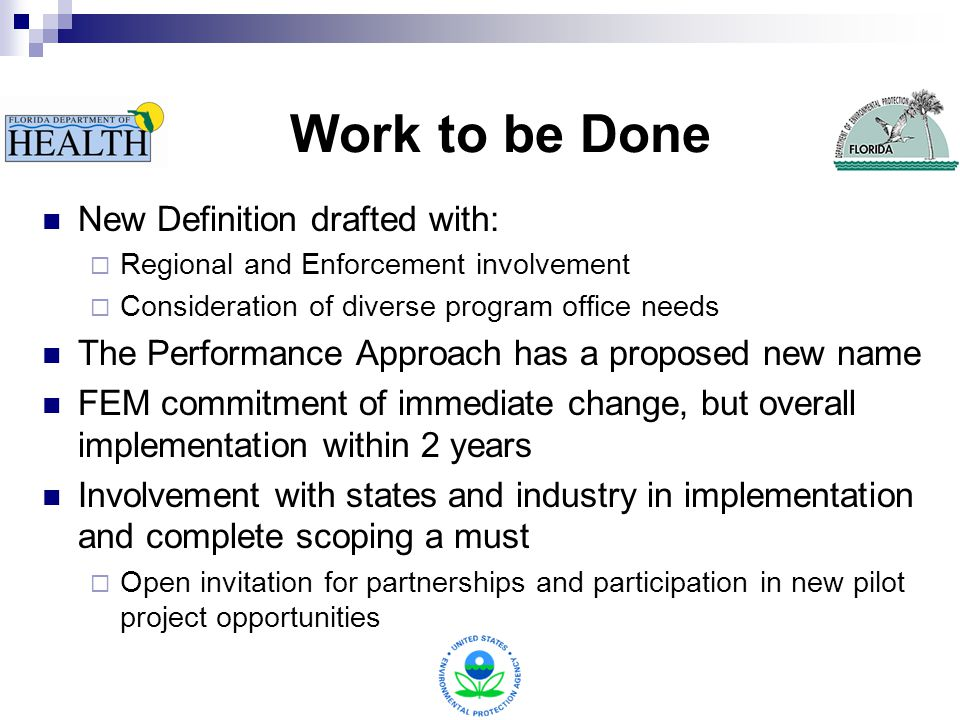 Work to be Done New Definition drafted with:  Regional and Enforcement involvement  Consideration of diverse program office needs The Performance Approach has a proposed new name FEM commitment of immediate change, but overall implementation within 2 years Involvement with states and industry in implementation and complete scoping a must  Open invitation for partnerships and participation in new pilot project opportunities