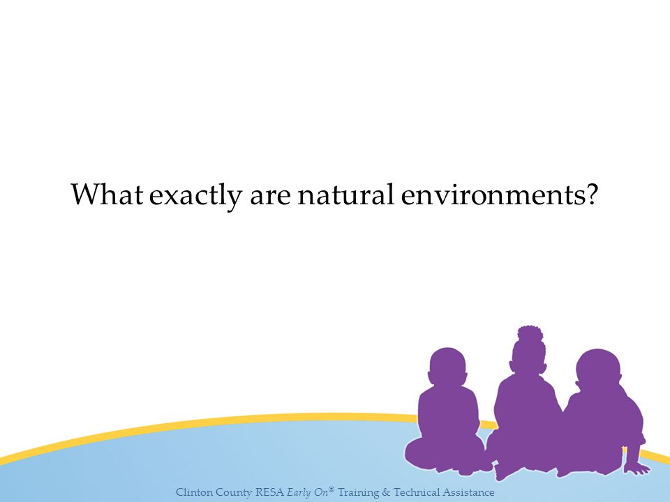 Clinton County RESA Early On ® Training & Technical Assistance What exactly are natural environments