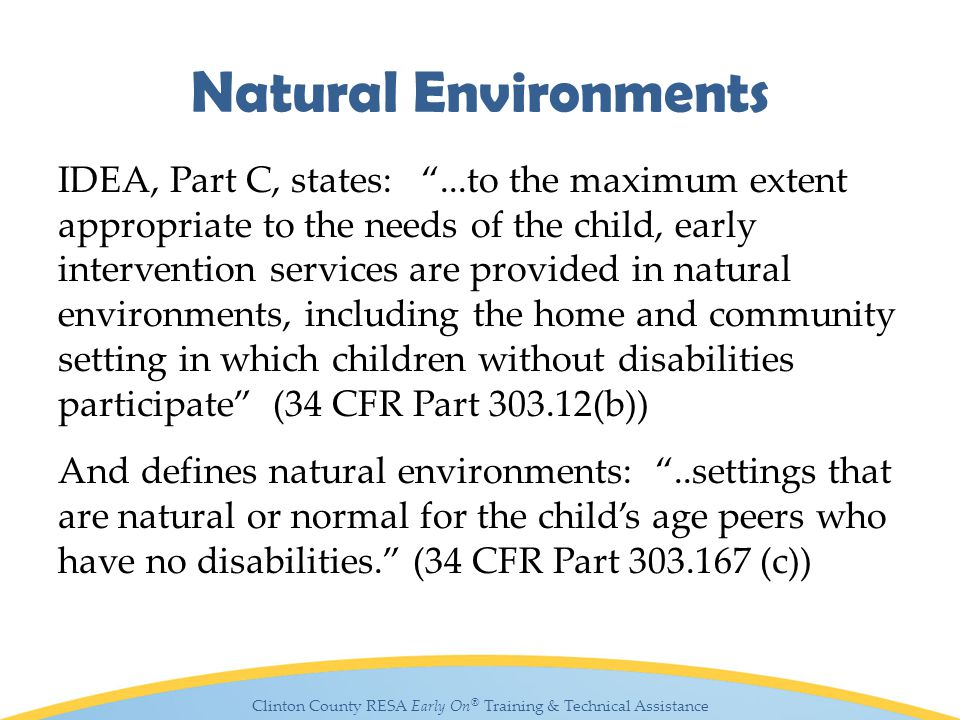 Clinton County RESA Early On ® Training & Technical Assistance Natural Environments IDEA, Part C, states: ...to the maximum extent appropriate to the needs of the child, early intervention services are provided in natural environments, including the home and community setting in which children without disabilities participate (34 CFR Part 303.12(b)) And defines natural environments: ..settings that are natural or normal for the child's age peers who have no disabilities. (34 CFR Part 303.167 (c))