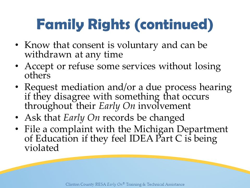 Clinton County RESA Early On ® Training & Technical Assistance Family Rights (continued) Know that consent is voluntary and can be withdrawn at any time Accept or refuse some services without losing others Request mediation and/or a due process hearing if they disagree with something that occurs throughout their Early On involvement Ask that Early On records be changed File a complaint with the Michigan Department of Education if they feel IDEA Part C is being violated