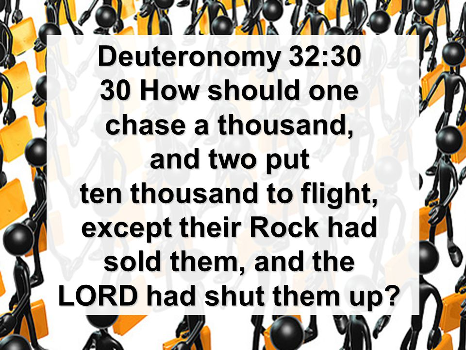 Deuteronomy 32:30 30 How should one chase a thousand, and two put ten thousand to flight, except their Rock had sold them, and the LORD had shut them