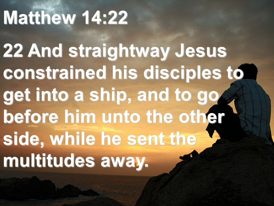 Matthew 14:22 22 And straightway Jesus constrained his disciples to get into a ship, and to go before him unto the other side, while he sent the multitudes away.