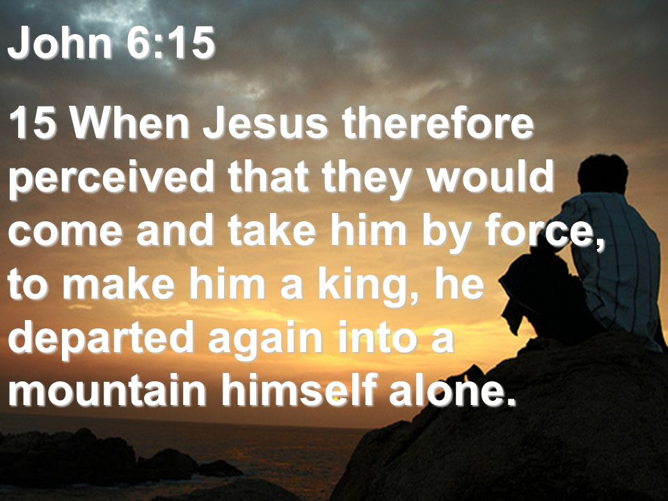 John 6:15 15 When Jesus therefore perceived that they would come and take him by force, to make him a king, he departed again into a mountain himself alone.