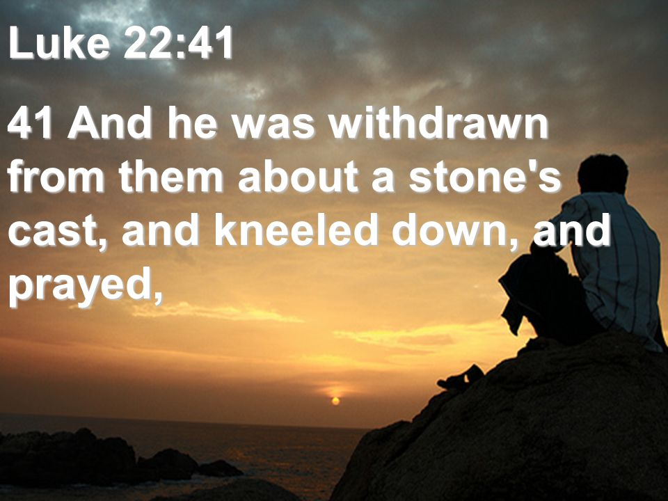 Luke 22:41 41 And he was withdrawn from them about a stone s cast, and kneeled down, and prayed,