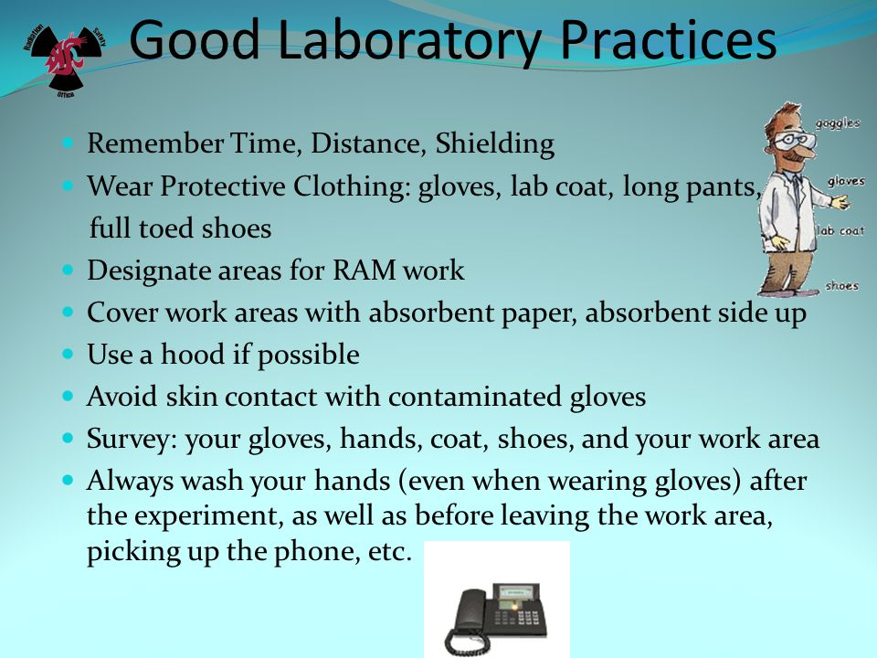 Good Laboratory Practices Remember Time, Distance, Shielding Wear Protective Clothing: gloves, lab coat, long pants, full toed shoes Designate areas for RAM work Cover work areas with absorbent paper, absorbent side up Use a hood if possible Avoid skin contact with contaminated gloves Survey: your gloves, hands, coat, shoes, and your work area Always wash your hands (even when wearing gloves) after the experiment, as well as before leaving the work area, picking up the phone, etc.