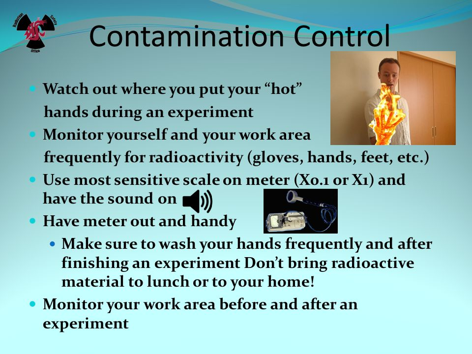 Contamination Control Watch out where you put your hot hands during an experiment Monitor yourself and your work area frequently for radioactivity (gloves, hands, feet, etc.) Use most sensitive scale on meter (X0.1 or X1) and have the sound on Have meter out and handy Make sure to wash your hands frequently and after finishing an experiment Don't bring radioactive material to lunch or to your home.