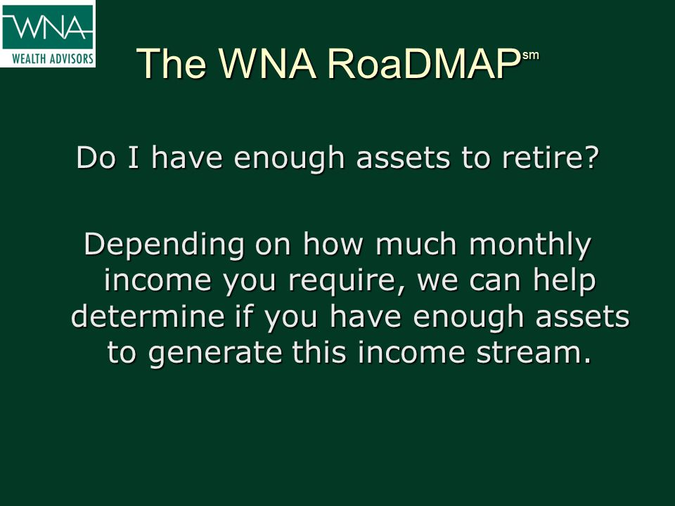 The WNA RoaDMAP sm Do I have enough assets to retire? Depending on how much monthly income you require, we can help determine if you have enough asset