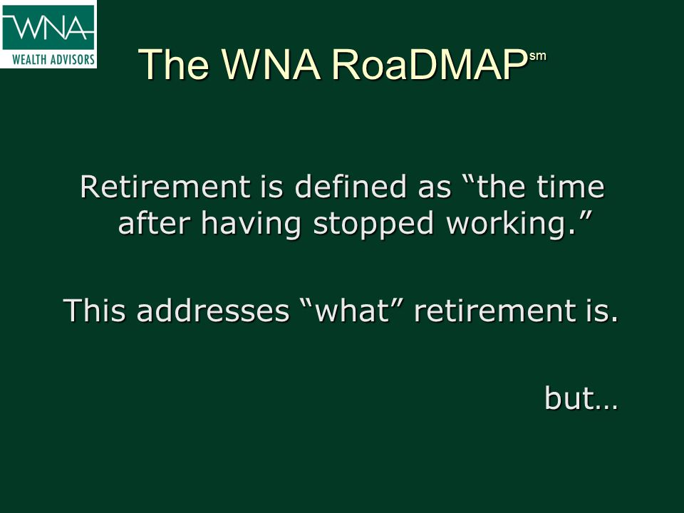 "The WNA RoaDMAP sm Retirement is defined as ""the time after having stopped working."" This addresses ""what"" retirement is. but…"